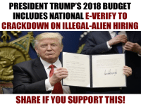 """President Trump's 2018 budget calls for mandatory E-Verify to crackdown on businesses who hire illegal aliens.   Do you support this? - COMMENT with """"Yes"""" or """"No"""": PRESIDENTTRUMP'S 2018 BUDGET  INCLUDES NATIONAL E-VERIFY TO  CRACKDOWN ON ILLEGAL-ALIEN HIRING  SHARE IF YOU SUPPORT THIS! President Trump's 2018 budget calls for mandatory E-Verify to crackdown on businesses who hire illegal aliens.   Do you support this? - COMMENT with """"Yes"""" or """"No"""""""