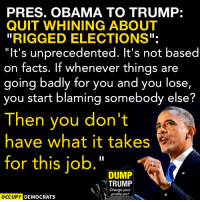 """Bad, Facts, and Memes: PRESS. OBAMA TO TRUMP:  QUIT WHINING ABOUT  RIGGED ELECTIONS""""  It's unprecedented. It's not based  on facts. If whenever things are  going badly for you and you lose,  you start blaming somebody else?  Then you don't  have what it takes  for this job.""""  DUMP  TRUMP  Change your  profile pic!  OCCUPY DEMOCRATS Exactly.  Image by Occupy Democrats, LIKE our page for more!"""