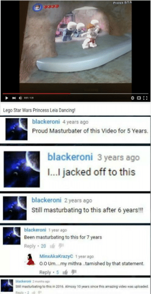 mE irl: Press ST  Lego Star Wars Princess Leia Dancing  blackeroni 4 years ago  Proud Masturbater of this Video for 5 Years.  blackeroni 3 years ago  I... jacked off to this  blackeroni 2 years ago  Still masturbating to this after 6 years!!!  blackeroni 1 year ago  Been masturbating to this for 7 years  Reply 20  MinxAkaKrazyC 1 year ago  o.0 Um.. .my mithra .tarnished by that statement.  Reply 5  Still masturbating to this in 2016. Almosy 10 years since this amazing video was uploaded mE irl