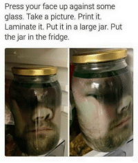 Kids, A Picture, and Glass: Press your face up against some  glass. Take a picture. Print it.  Laminate it. Put it in a large jar. Put  the jar in the fridge. Freak the kids out