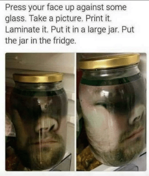 Face in jar: Press your face up against some  glass. Take a picture. Print it.  Laminate it. Put it in a large jar. Put  the jar in the fridge. Face in jar