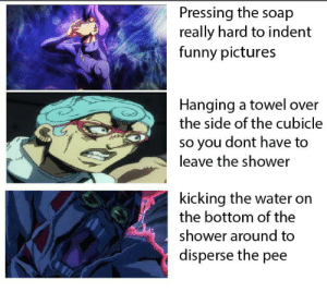 Funny, Shower, and Pictures: Pressing the soap  really hard to indent  funny pictures  Hanging a towel over  the side of the cubicle  o you dont have to  leave the shower  kicking the water on  the bottom of the  shower around to  disperse the pee We've all done the third one