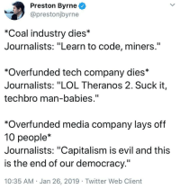 """Also saying 'learn to code' is a Nazi dog whistle now"": Preston Byrne  @prestonjbyrne  *Coal industry dies*  Journalists: ""Learn to code, miners.""  *Overfunded tech company dies*  Journalists: ""LOL Theranos 2. Suck it,  techbro man-babies.""  *Overfunded media company lays off  10 people*  Journalists: ""Capitalism is evil and this  is the end of our democracy.""  10:35 AM Jan 26, 2019 Twitter Web Client ""Also saying 'learn to code' is a Nazi dog whistle now"""