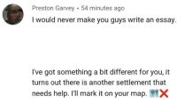 Preston Garvey: Preston Garvey 54 minutes ago  I would never make you guys write an essay.  I've got something a bit different for you, it  turns out there is another settlement that  needs help. I'll mark it on your map. ×