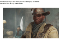 Preston Garvey: Preston Garvey is the most powerful annoying character  Because he can say the N-Word.