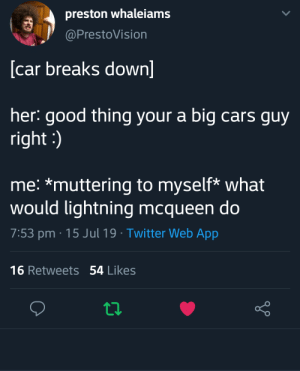 Cars, Twitter, and Good: preston whaleiams  @PrestoVision  [car breaks down]  her: good thing your a big cars guy  right:  me: *muttering to myself* what  would lightning mcqueen do  7:53 pm 15 Jul 19 Twitter Web App  16 Retweets54 Likes Kachow!