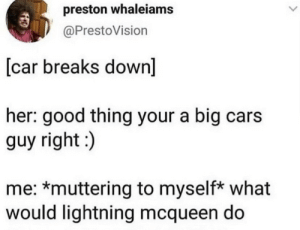 .: preston whaleiams  @PrestoVision  [car breaks down]  her: good thing your a big cars  guy right:)  me: *muttering to myself* what  would lightning mcqueen do .