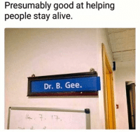Alive, Dank, and Good: Presumably good at helping  people stay alive.  Dr. B. Gee.