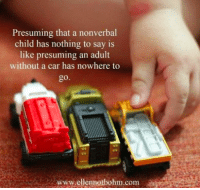 Presuming that a nonverbal child has nothing to say is like presuming an adult without a car has nowhere to go.   From www.ellennotbohn.com: Presuming that a nonverbal  child has nothing to say is  like presuming an adult  without a car has nowhere to  go  www.ellenmotbohm.com Presuming that a nonverbal child has nothing to say is like presuming an adult without a car has nowhere to go.   From www.ellennotbohn.com