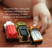 """ presuming that are nonverbal child has nothing to say is like presuming an adult without a car has nowhere to go"" Ellen Notbohm of ellennotbohm.com: Presuming that a nonverbal  child has nothing to say is  like presuming an adult  without a car has nowhere to  www.elenmotbohm.com "" presuming that are nonverbal child has nothing to say is like presuming an adult without a car has nowhere to go"" Ellen Notbohm of ellennotbohm.com"