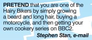 bikers: PRETEND that you are one of the  Hairy Bikers by simply growing  a beard and long hair, buying a  motorcycle, and then getting your  own cookery series on BBC2  Stephen Stan, e-mail