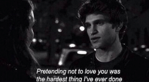 The Hardest Thing: Pretending not to love you was  the hardest thing Ive ever done