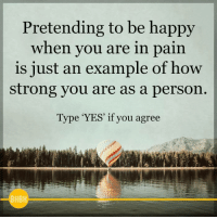Memes, Happy, and Strong: Pretending to be happy  when you are in pain  is just an example of how  strong you are as a person  Type 'YES' if you agree <3