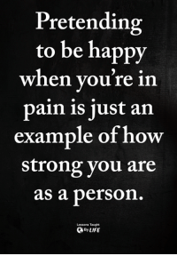 Memes, Happy, and Strong: Pretending  to be happy  When you re in  pain is just an  example of how  strong you are  as a person  Lessons Taught  ByLIFE <3