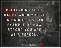 Love, Memes, and Happy: PRETENDING TO BE  HAPPY WHEN YOU RE  IN PAIN IS JUST AN  EXAMPLE OF HOW  STRONG YOU ARE  AS A PERSON  Prakhan Sahay  Like Love Quotes.com Pretending to be happy when you're in pain is just an example of how strong you are as a person.