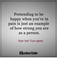 "Happy, Quotes, and Strong: Pretending to be  happy when you're in  pain is just an example  of how strong you are  as a person.  Type ""yes"" if you agree!  Quotes Gate"