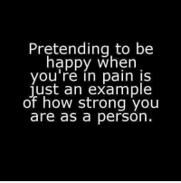 pretend to be happy: Pretending to be  happy when  you're in pain is  just an example  of how strong you  are as a person