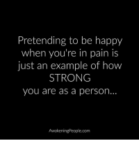 Memes, Pain, and Be Happy: Pretending to be happy  when you're in pain is  just an example of how  STRONG  you are as a person.  AwakeningPeople.com