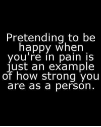 Happy, Strong, and Pain: Pretending to be  happy when  you're in pain IS  ust an example  of how strong you  are as a person
