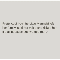 Memes, 🤖, and Mermaid: Pretty cool how the Little Mermaid left  her family, sold her voice and risked her  life all because she wanted the D Ariel is my spirit animal 🙌🏼 follow my girl @one_fewmin_bitch @one_fewmin_bitch @one_fewmin_bitch one_fewmin_bitch goodgirlwithbadthoughts 💅🏻 • • • funnyaF bitchesbelike basicbitch memes quotes ratchet sarcasm nofucksgiven nochill funnymeme savages petty funnyshit quoteoftheday icanteven savage goodvibes girlproblems inspire girlsbelike chicksbelike hoesbelike instafunny hilarious humor funnyquotes funny fabsquad