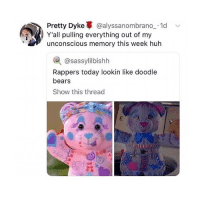 Huh, Bears, and Doodle: Pretty Dyke@alyssanombrano_.1d  Y'all pulling everything out of my  unconscious memory this week huh  @sassylilbishh  Rappers today lookin like doodle  bears  Show this thread