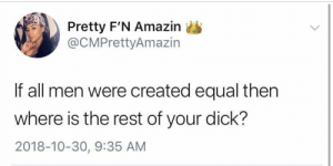 Dank, Memes, and Target: Pretty F'N Amazin  @CMPrettyAmazin  If all men were created equal then  where is the rest of your dick?  2018-10-30, 9:35 AM She left no survivors by 80sfortheladies MORE MEMES