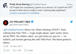 "Love, youtube.com, and Drive: Pretty Good Gaming @PrettyBadTweets  CD Projekt are considering ""games as a service"" for CyberPunk 2077  as part of their drive to make it more ""commercially significant.""  youtube.com/watch?v GWM8x6..  18 Nov  CD PROJEKT RED  @CDPROJEKTRED  .@PrettyBadTweets Worry not. When thinking CP2077, think  nothing less than TW3-huge single player, open world, story-  driven RPG. No hidden catch, you get what you pay for no  bullshit, just honest gaming like with Wild Hunt. We leave greed to  others.  13:29 -19. Nov. 2017  251 t0 1.767  4.006 That's why I love CDP Red"