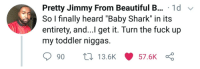 "Beautiful, Dank, and Memes: Pretty Jimmy From Beautiful B... 1d v  So l finally heard ""Baby Shark"" in its  entirety, and...I get it. Turn the fuck up  my toddler niggas.  90 ti 13.6K 57.6K danktoday:  The faneto of toddler music by Atheistsomalipirate MORE MEMES"