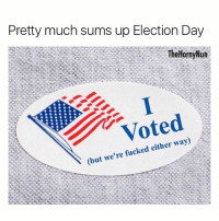 God Bless America 🇺🇸: Pretty much sums up Election Day  TheHornyNun  Voted  (but we're fucked either way) God Bless America 🇺🇸