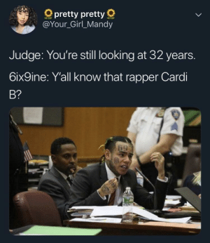 Girl, Your Girl, and Cardi B: pretty pretty  @Your_Girl_Mandy  Judge: You're still looking at 32 years.  6ix9ine: Yall know that rapper Cardi  B?