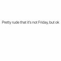 Friday, Rude, and Girl Memes: Pretty rude that it's not Friday, but ok How DARE they