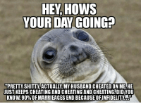 I asked a customer how her day was. She started sobbing immediately...: PRETTY SHITTY ACTUALLy.MY HUSBAND CHEATED ON ME.HE  UUSTIKEEPSCHEATINGIANDICHEATINGAND CHEATING!DIDIYOU  KNOW.90%0FMARRIEAGES END BECAUSE OFINFIDELITY I asked a customer how her day was. She started sobbing immediately...