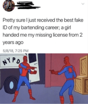 Fake, Best, and Girl: Pretty sure I just received the best fake  ID of my bartending career; a girl  handed me my missing license from 2  years ago  5/8/18, 7:25 PM  NY PO Illusion 100 Sneak 100