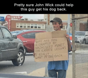 Funny, John Wick, and Memes: Pretty sure John Wick could help  this guy get his dog back  BEAMAN  尺  WIFE AND DOG  KIDNAPPED BY  NINTAS NEED MONEY  FOR KARATE LESSONS  REALLY  WANT MY DOG BACK Funny Memes Of The Day 27 Pics