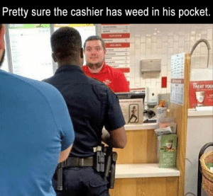 Funny, Memes, and Weed: Pretty sure the cashier has weed in his pocket.  TREAT YOU Funny Memes Of The Day 29 Pics