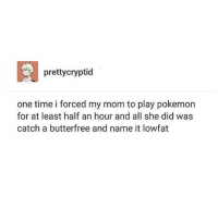 Memes, Pokemon, and Time: prettycryptid  one time i forced my mom to play pokemon  for at least half an hour and all she did was  catch a butterfree and name it lowfat what happened to Pokémon Go like that era was among the purest times we have experienced recently - Max textpost textposts