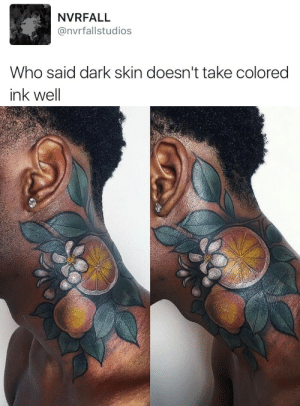 prettyeyezciya: jess-curious:  dynastylnoire:  hugochillingsworth:  onlyblackgirl:   bruddabois:   sobeitjay:   catmasterfunk:  thehighpriestofreverseracism: This is beautiful  i will literally never not reblog this.  do people really say that   Yea I've heard people say that shit   Yes, they say it all the time.   http://instagram.com/miryamlumpini Here's her account, her tattoos are so fantastic to look at.  reblogging for the tattoo artists IG to be boosted  I keep seeing this post and I've gotta speak up on it, because that isn't a good example of color on dark skin.  I'm a tattoo artist, and I've had a bunch of clients come in saying they were told dark skin can't take any color whatsoever, which is bullshit. The long and short of it is dark skin can take plenty of color, provided it isn't too light. Tattoos look best when they're fresh because the ink is still on the top layer of open skin. As the skin heals over the tattoo, the color gets less vibrant and defined. This is true of anybody of any skin tone. Tattoo pigments tend to act a lot like watercolor; they're not terribly opaque in the skin, meaning that as that tattoo ages, the white will fade into patches of slightly lighter skin, and may disappear altogether, as will lighter colors like yellows and pinks. Many artists consider doing tattoos entirely or mostly in white ink to be irresponsible for that reason, and use white ink very sparingly to create small highlights, in places where even faded ink will add contrast.  Notice how the yellow is all but gone on even the lightest skin, while the deeper reds have stayed. And that isn't even factoring in sun exposure, how often the skin is submerged in water, friction, or how the skin in the area bends and flexes. I know extremely pale people who lost all the color in their tattoos in 5 years due to a variety of those factors; I'm pale as they come, and the yellow in my oldest tattoo is only 2 years old and already super faded.  Color that lasts a long time is darker and more saturated than the skin it's in.  See how the butterfly is still noticeably purple, and stands out in all the skin tones? Teals, yellows, pinks and whites photograph beautifully in dark skin, but ultimately don't have longevity as tattoos. Dark skin, however, can still take reds, blues, greens, purples, and browns beautifully! The best way to make color vivid in any skin is to put it in a strong black outline; tattoos like the one below will look like bruises as they age, and the fading color doesn't have structured black to contrast and frame it.  Here's some color on dark skin that will age well! The yellows in this tattoo are very saturated and framed in lots of solid black; even if they fade, the fish will stay nice and vibrant. Similarly, the white in this tattoo will definitely lighten, but the dark reds and blacks will hold the tattoo together very well. Tl;dr, have a solid black outline, make sure the colors you pick are darker/more saturated than your own skin, and don't rely too heavily on white. These are basic tattoo principles that can and should be used when deciding on any tattoo, regardless of skintone. Hope it helps!   Reblogging for the amazing fucking information I just received on tattoos : prettyeyezciya: jess-curious:  dynastylnoire:  hugochillingsworth:  onlyblackgirl:   bruddabois:   sobeitjay:   catmasterfunk:  thehighpriestofreverseracism: This is beautiful  i will literally never not reblog this.  do people really say that   Yea I've heard people say that shit   Yes, they say it all the time.   http://instagram.com/miryamlumpini Here's her account, her tattoos are so fantastic to look at.  reblogging for the tattoo artists IG to be boosted  I keep seeing this post and I've gotta speak up on it, because that isn't a good example of color on dark skin.  I'm a tattoo artist, and I've had a bunch of clients come in saying they were told dark skin can't take any color whatsoever, which is bullshit. The long and short of it is dark skin can take plenty of color, provided it isn't too light. Tattoos look best when they're fresh because the ink is still on the top layer of open skin. As the skin heals over the tattoo, the color gets less vibrant and defined. This is true of anybody of any skin tone. Tattoo pigments tend to act a lot like watercolor; they're not terribly opaque in the skin, meaning that as that tattoo ages, the white will fade into patches of slightly lighter skin, and may disappear altogether, as will lighter colors like yellows and pinks. Many artists consider doing tattoos entirely or mostly in white ink to be irresponsible for that reason, and use white ink very sparingly to create small highlights, in places where even faded ink will add contrast.  Notice how the yellow is all but gone on even the lightest skin, while the deeper reds have stayed. And that isn't even factoring in sun exposure, how often the skin is submerged in water, friction, or how the skin in the area bends and flexes. I know extremely pale people who lost all the color in their tattoos in 5 years due to a variety of those factors; I'm pale as they come, and the yellow in my oldest tattoo is only 2 years old and already super faded.  Color that lasts a long time is darker and more saturated than the skin it's in.  See how the butterfly is still noticeably purple, and stands out in all the skin tones? Teals, yellows, pinks and whites photograph beautifully in dark skin, but ultimately don't have longevity as tattoos. Dark skin, however, can still take reds, blues, greens, purples, and browns beautifully! The best way to make color vivid in any skin is to put it in a strong black outline; tattoos like the one below will look like bruises as they age, and the fading color doesn't have structured black to contrast and frame it.  Here's some color on dark skin that will age well! The yellows in this tattoo are very saturated and framed in lots of solid black; even if they fade, the fish will stay nice and vibrant. Similarly, the white in this tattoo will definitely lighten, but the dark reds and blacks will hold the tattoo together very well. Tl;dr, have a solid black outline, make sure the colors you pick are darker/more saturated than your own skin, and don't rely too heavily on white. These are basic tattoo principles that can and should be used when deciding on any tattoo, regardless of skintone. Hope it helps!   Reblogging for the amazing fucking information I just received on tattoos