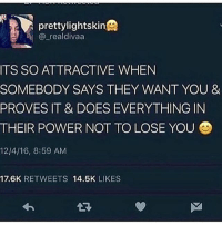 Memes, Power, and 🤖: prettylightskin  @_realdivaa  ITS SO ATTRACTIVE WHENN  SOMEBODY SAYS THEY WANT YOU &  PROVES IT & DOES EVERYTHING IN  THEIR POWER NOT TO LOSE YOU  12/4/16, 8:59 AM  17.6K RETWEETS 14.5K LIKES what's that like y'all?