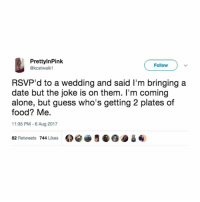 Genius move.: PrettylnPink  @kcatwalk1  Follow  RSVP'd to a wedding and said I'm bringing a  date but the joke is on them. I'm coming  alone, but guess who's getting 2 plates of  food? Me.  11:35 PM 6 Aug 2017  82 Retweets 744 Likes 0閻画5龜@@ & ④ Genius move.