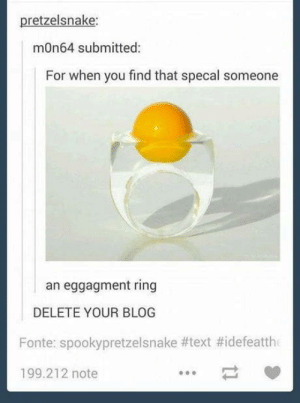 Blog, Snake, and Text: pretzelsnake:  mOn64 submitted:  For when you find that specal someone  an eggagment ring  DELETE YOUR BLOG  Fonte: spookypretze!snake #text #idefeatth  199.212 note So uneggpected.
