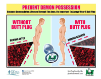 """Butt, Church, and Dank: PREVENT DEMON POSSESSION  Because Demons Enter A Person Through The Anus, It's Important To Always Wear A Butt Plug  WITHOUT  BUTT PLUG  WITH  BUTT PLUG  DEMONS ENTER  DEMONS BLOCKED  AVE PORTLAND FROM HE  beavertongracebible  980 NW 180th Ave  Beaverton, OR 97006  (503) 645-7471  Butt Plug Provided By  glowfuckyourself.com  BIBLE CHURCH  SAVE PORTLAND FROM HELL <p>Protect yourself! via /r/dank_meme <a href=""""http://ift.tt/2D9N32b"""">http://ift.tt/2D9N32b</a></p>"""