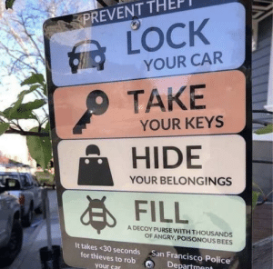 Police, San Francisco, and Sting: PREVENT THEF  LOCK  YOUR CAR  TAKE  YOUR KEYS  HIDE  FILL  YOUR BELONGINGS  A DECOY PURSE WITH THOUSANDS  OF ANGRY, POISONOUS BEES  It takes <30 seconds San Francisco Police  for thieves to rob  your car  Department Thats gonna sting