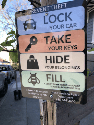 Police, San Francisco, and Angry: PREVENT THEFT  LOCK  YOUR CAR  TAKE  YOUR KEYS  HIDE  FILL  YOUR BELONGINGS  A DECOY PURSE WITH THOUSANDS  OF ANGRY, POISONOUS BEES  It takes <30 seconds San Francisco Police  for thieves to robDepartment  your car  415-614-3400  ons The bees should stop them