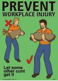 Workplace Memes: PREVENT  WORKPLACE INJURY  Let some  other cunt  get it  www.easy gudus com au