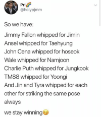 : Pri  @holypjmm  So we have:  Jimmy Fallon whipped for Jimin  Ansel whipped for Taehyung  John Cena whipped for hoseok  Wale whipped for Namjoon  Charlie Puth whipped for Jungkook  TM88 whipped for Yoongi  And Jin and Tyra whipped for each  other for striking the same pose  always  we stay winning