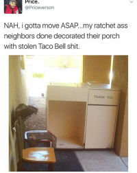 Dank, Ratchet, and Taco Bell: Price  @Priceverson  NAH, i gotta move ASAP... my ratchet ass  neighbors done decorated their porch  with stolen Taco Bell shit.  THANK You