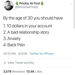 Check And Mate: Prickly At First *  @PersonaPrickly  By the age of 30 you should have  1.10 dollars in your account  2. A bad relationship story  3. Anxiety  4. Back Pain  10:13 PM 4/3/19 Twitter for iPhone  View Tweet activity  3,579 Retweets 13.4K Likes Check And Mate