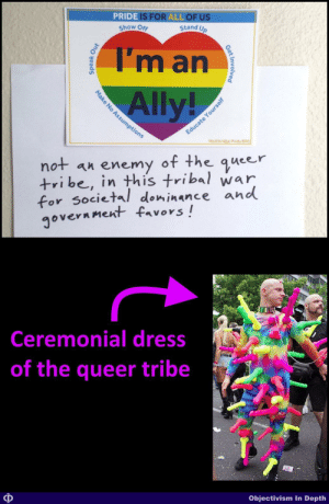 A flyer from my workplace. I've completed the unspoken thought...: PRIDE IS FOR ALL OF US  Stand Up  Show Off  I'm an  Ally!  sum  pti  not an  +ri be, in this tribal war  for societal doninance and  government favors!  enemy of the queer  Ceremonial dress  of the queer tribe  Objectivism In Depth  Get Involved  Speak Ous  Make No Assu  ducate Yourself A flyer from my workplace. I've completed the unspoken thought...