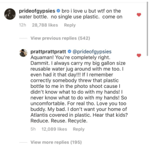 Bad, Love, and Wtf: prideofgypsies bro i love u but wtf on the  water bottle. no single use plastic. come on  12h  Reply  28,788 likes  View previous replies (542)  @prideofgypsies  prattprattpratt  Aquaman! You're completely right.  Dammit. I always carry my big gallon size  reusable water jug around with me too. I  even had it that day!!! If I remember  correctly somebody threw that plastic  bottle to me in the photo shoot cause I  didn't know what to do with my hands! I  never know what to do with my hands! So  uncomfortable. For real tho. Love you too  buddy. My bad. I don't want your home of  Atlantis covered in plastic. Hear that kids?  Reduce. Reuse. Recycle.  5h  Reply  12,089 likes  View more replies (195) Turning a could be argument wholesome.