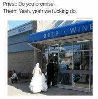Bae, Beer, and Dank: Priest: Do you promise-  Them: Yeah, yeah we fucking do.  @highfiveexpert  BEER Gotta have your priorities straight 🥃🍺🍷 (RP♻️ @highfiveexpert 👉🏼 follow the absolutely hilarious @highfiveexpert!) • • • • wedding weddingday marriage married priorities booze drunk drink drinks drank dranks couplegoals bae relationships relationshipgoals meme memes memesdaily dankmemes dank weddingdress weddingbells alcoholic weddingdress wednesday humpday followme follow picoftheday photooftheday